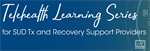 Telehealth Learning Series for SUD Tx and Recovery Support Providers