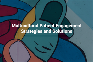 Multicultural and Patient Engagement Strategies and Solutions